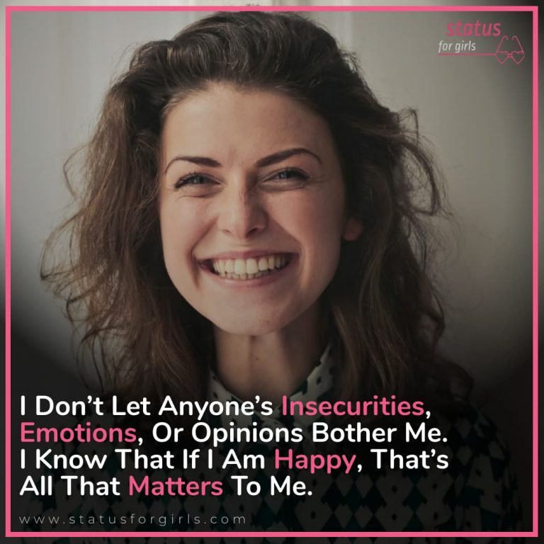 I don't let anyone's insecurities, emotions, or opinions bother me. I know that if I am happy, that's all that matters to me.