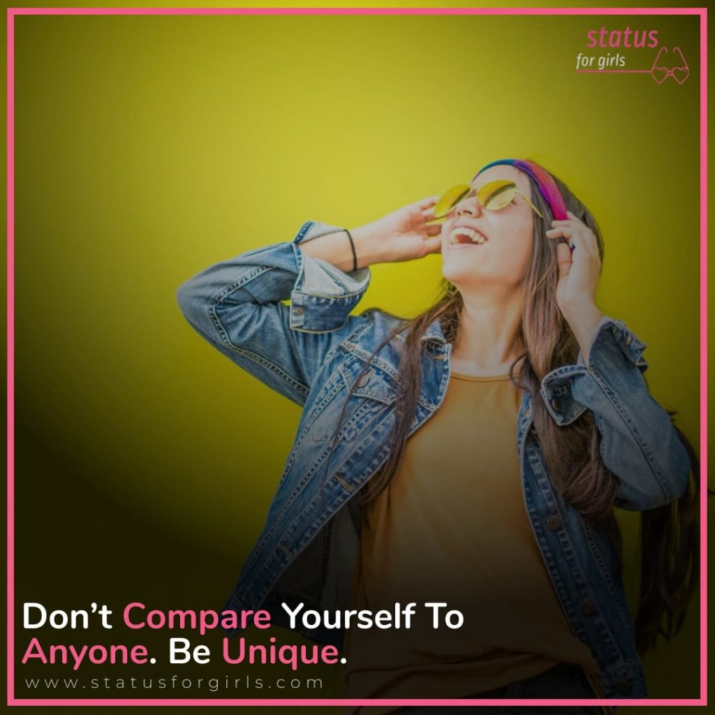 Don't compare yourself to anyone. Be unique.