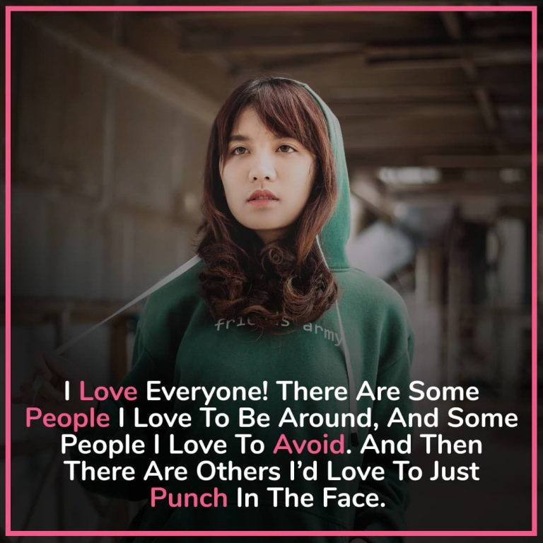 I love everyone! There are some people I love to be around, and some people I love to avoid. And then there are others I'd love to just punch in the face.