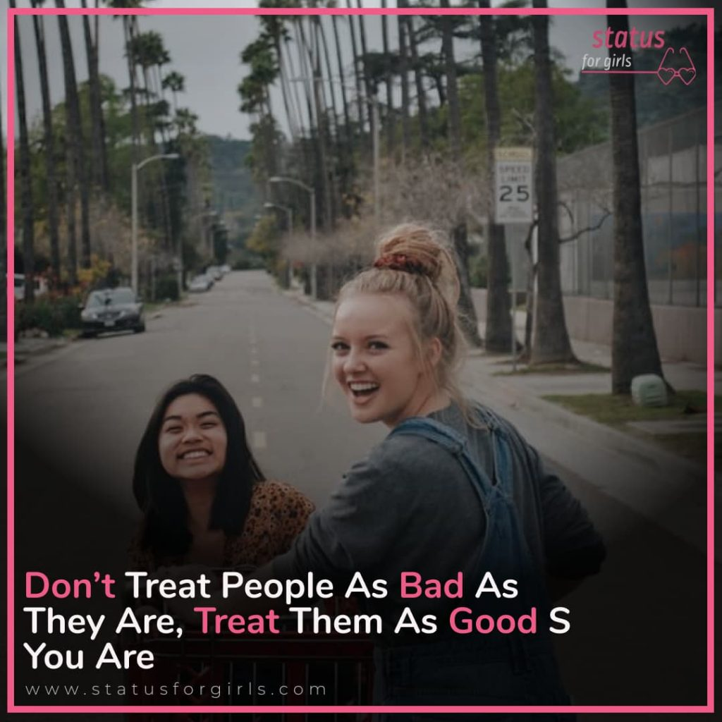 Don't treat people as bad as they are, treat them as good s you are