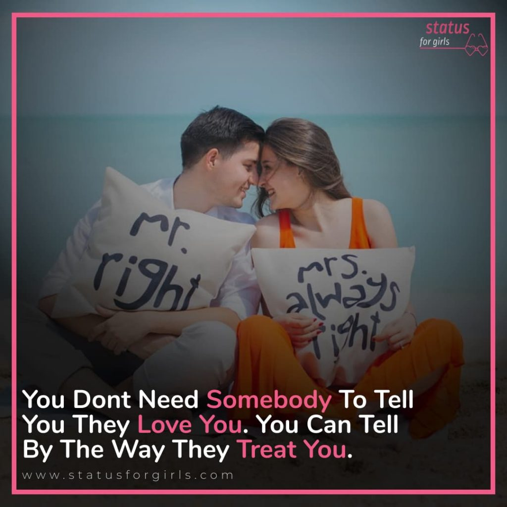 You dont need somebody to tell you they love you. You can tell by the way they treat you.
