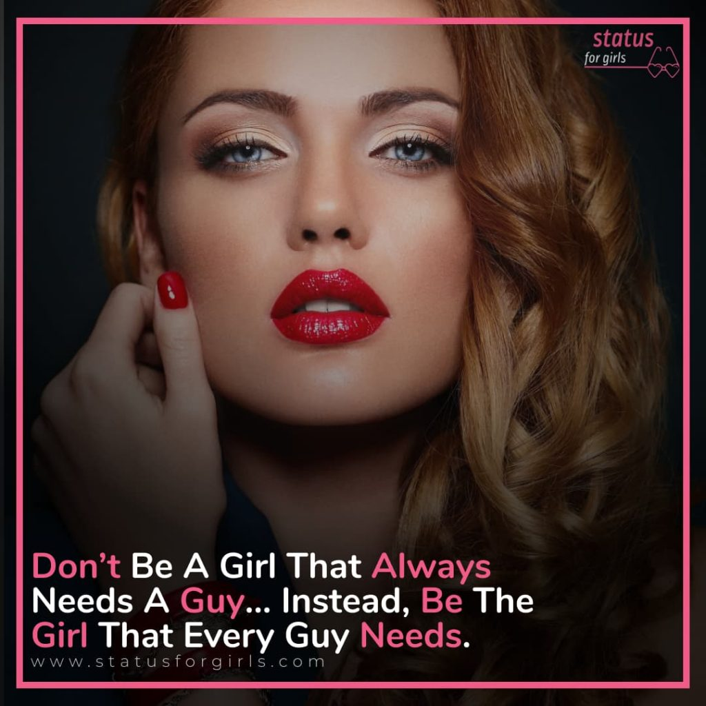 Don't be a girl that always needs a guy… Instead, be the girl that every guy needs.