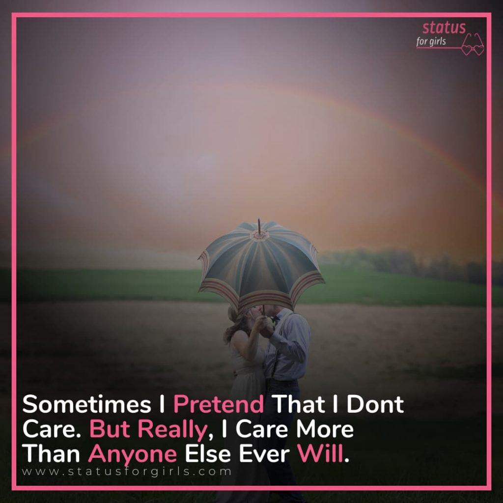 Sometimes i pretend that i don't care. But really, i care more than anyone else ever will.