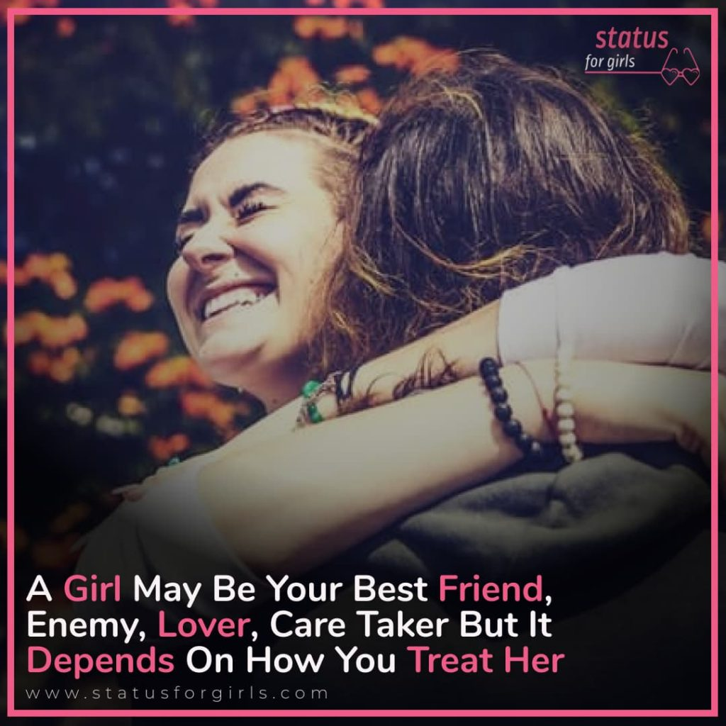 A girl may be your best friend, enemy, lover, care taker but it depends on how you treat her