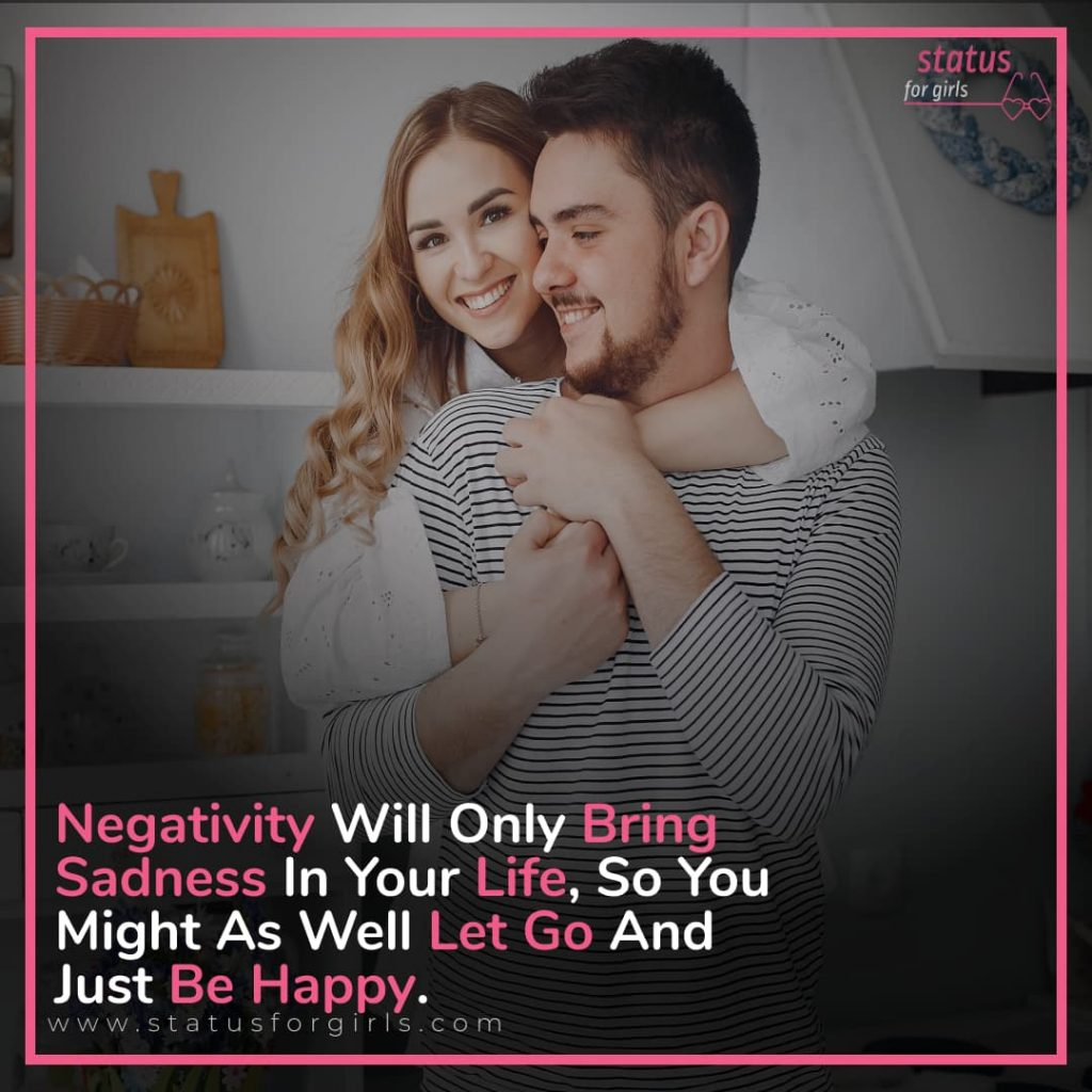 Negativity will only bring sadness in your life, so you might as well let go and just be happy.
